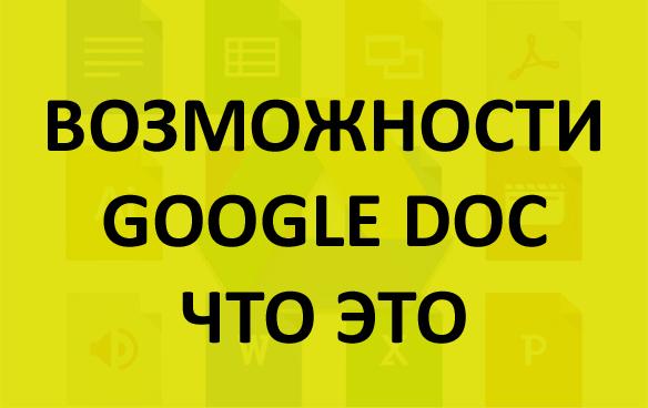 Гугл Докс что это и что дает, его возможности и как создать: документ, таблицу, презентацию или форму