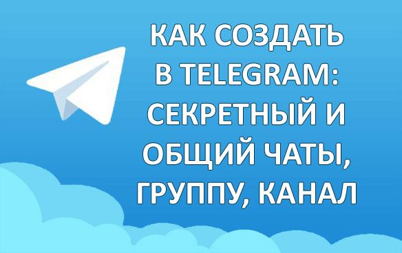 Как создать в телеграмм: секретный и общий чаты, группу или канал