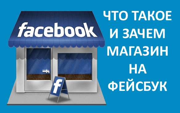 Что такое и зачем магазин на Фейсбук. Как создать, настроить, добавить товар и как в Фейсбук продвигать магазин