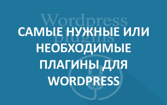 Самые нужные или необходимые плагины для WordPress