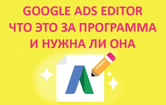 Google Ads Editor - что это за программа и как начать работать, преимущества и недостатки