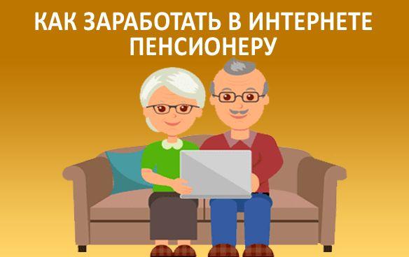 Как заработать в интернете на дому пенсионеру